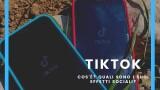 TikTok, quali sono i suoi effetti sulle persone